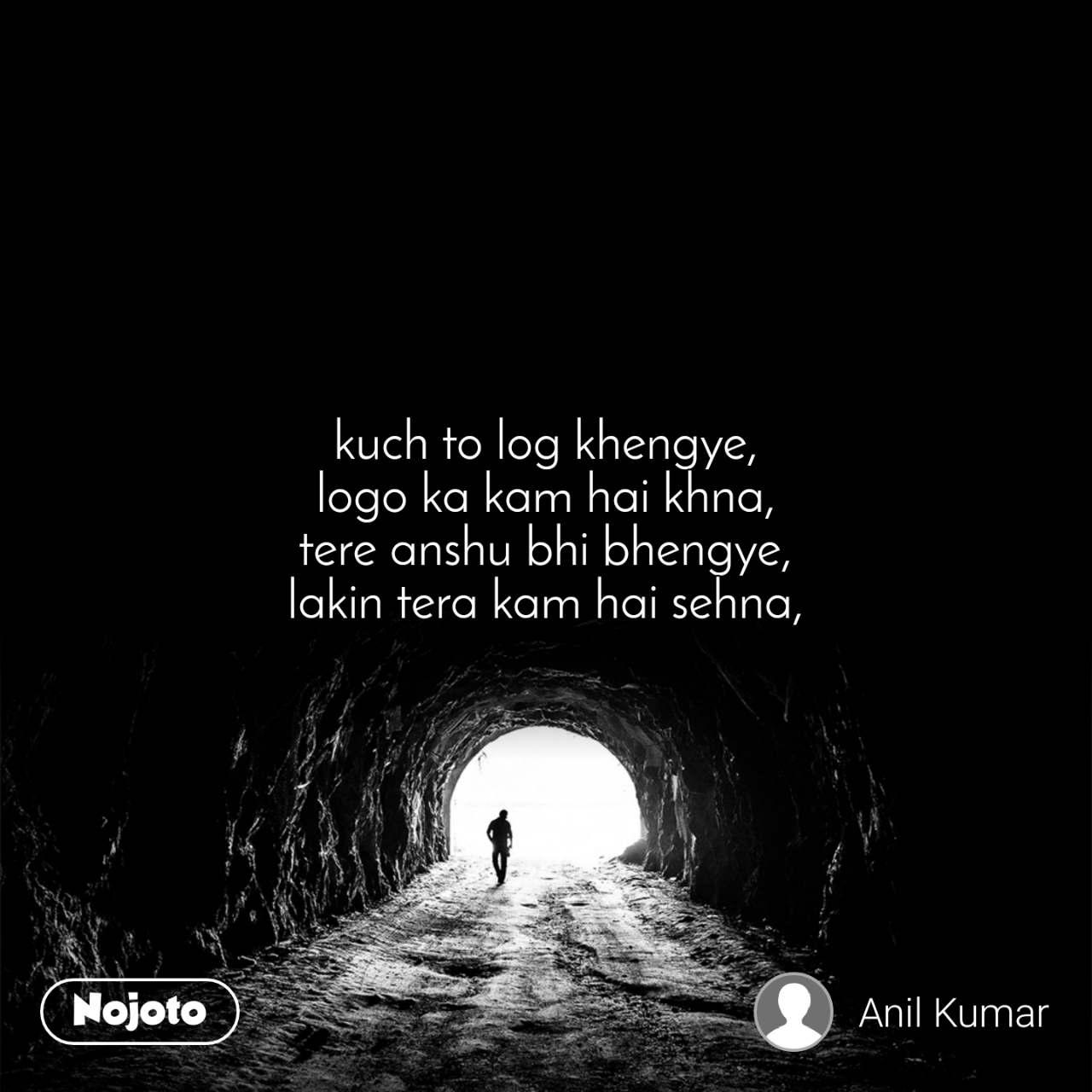Tunnel kuch to log khengye, logo ka kam hai khna, tere anshu bhi bhengye, lakin tera kam hai sehna,