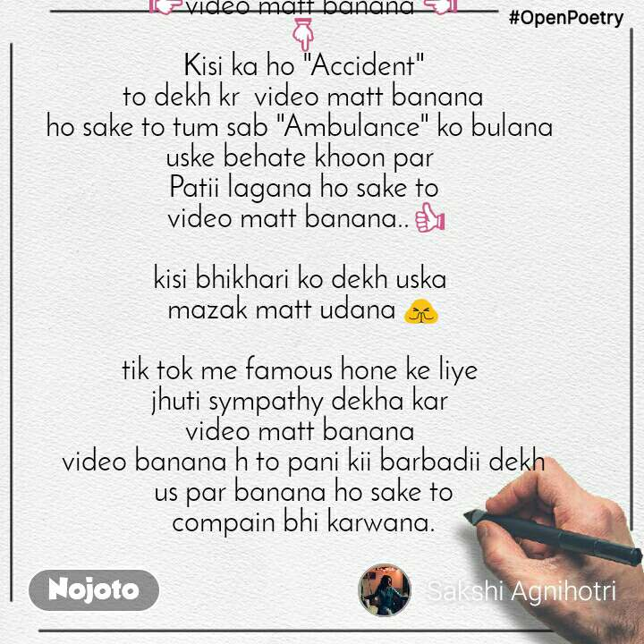 "#OpenPoetry 👉video matt banana 👈 👇  Kisi ka ho ""Accident""  to dekh kr  video matt banana ho sake to tum sab ""Ambulance"" ko bulana  uske behate khoon par  Patii lagana ho sake to  video matt banana..👍   kisi bhikhari ko dekh uska  mazak matt udana 🙏  tik tok me famous hone ke liye  jhuti sympathy dekha kar  video matt banana  video banana h to pani kii barbadii dekh us par banana ho sake to compain bhi karwana."