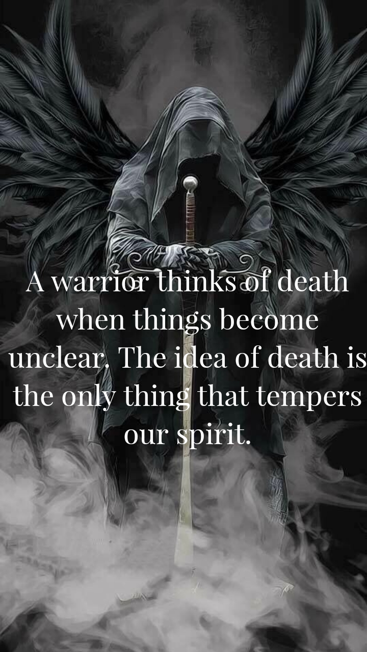 A warrior thinks of death when things become unclear. The idea of death is the only thing that tempers our spirit.