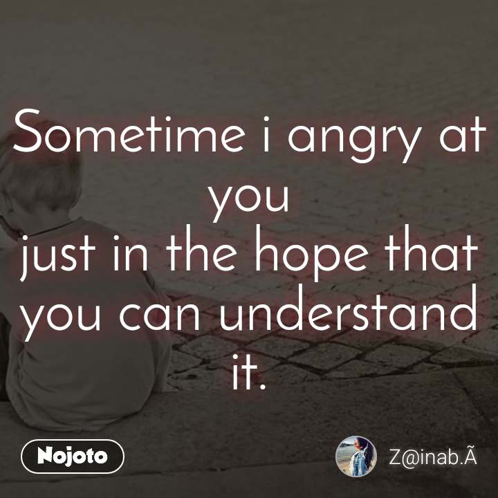 #OpenPoetry Sometime i angry at you just in the hope that you can understand it.