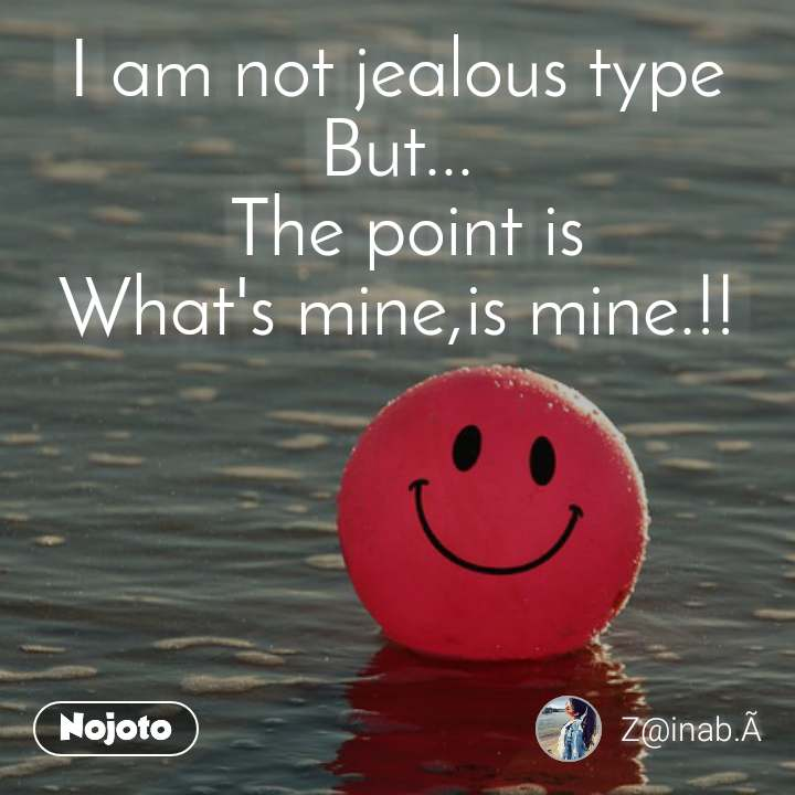 I am not jealous type But...  The point is What's mine,is mine.!!