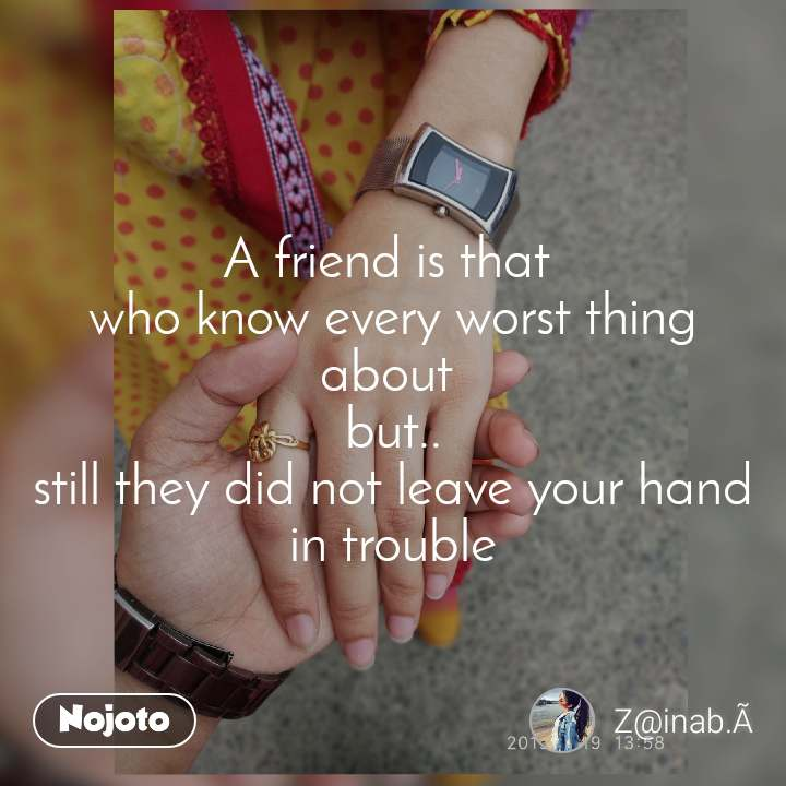 A friend is that  who know every worst thing about  but.. still they did not leave your hand in trouble