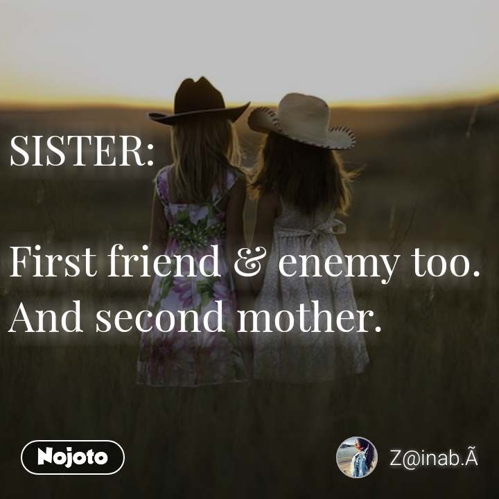 SISTER:  First friend & enemy too. And second mother.