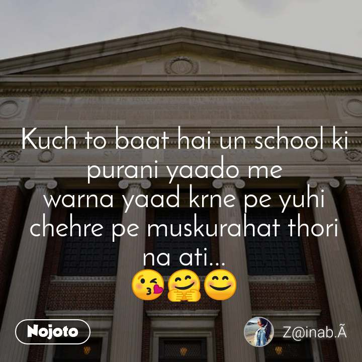 Kuch to baat hai un school ki  purani yaado me warna yaad krne pe yuhi chehre pe muskurahat thori na ati... 😘🤗😊