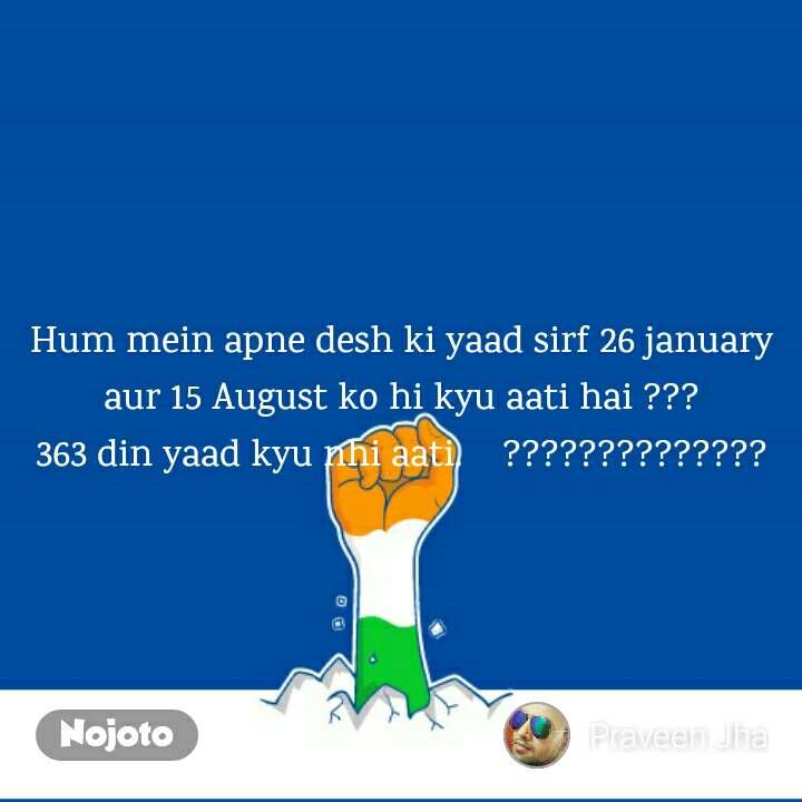 Hum mein apne desh ki yaad sirf 26 january aur 15 August ko hi kyu aati hai ??? 363 din yaad kyu nhi aati.    ??????????????