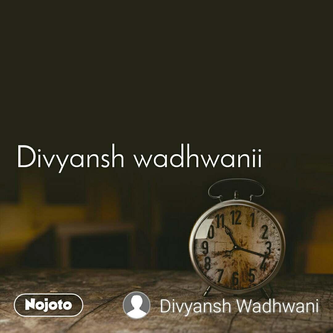 Divyansh wadhwanii