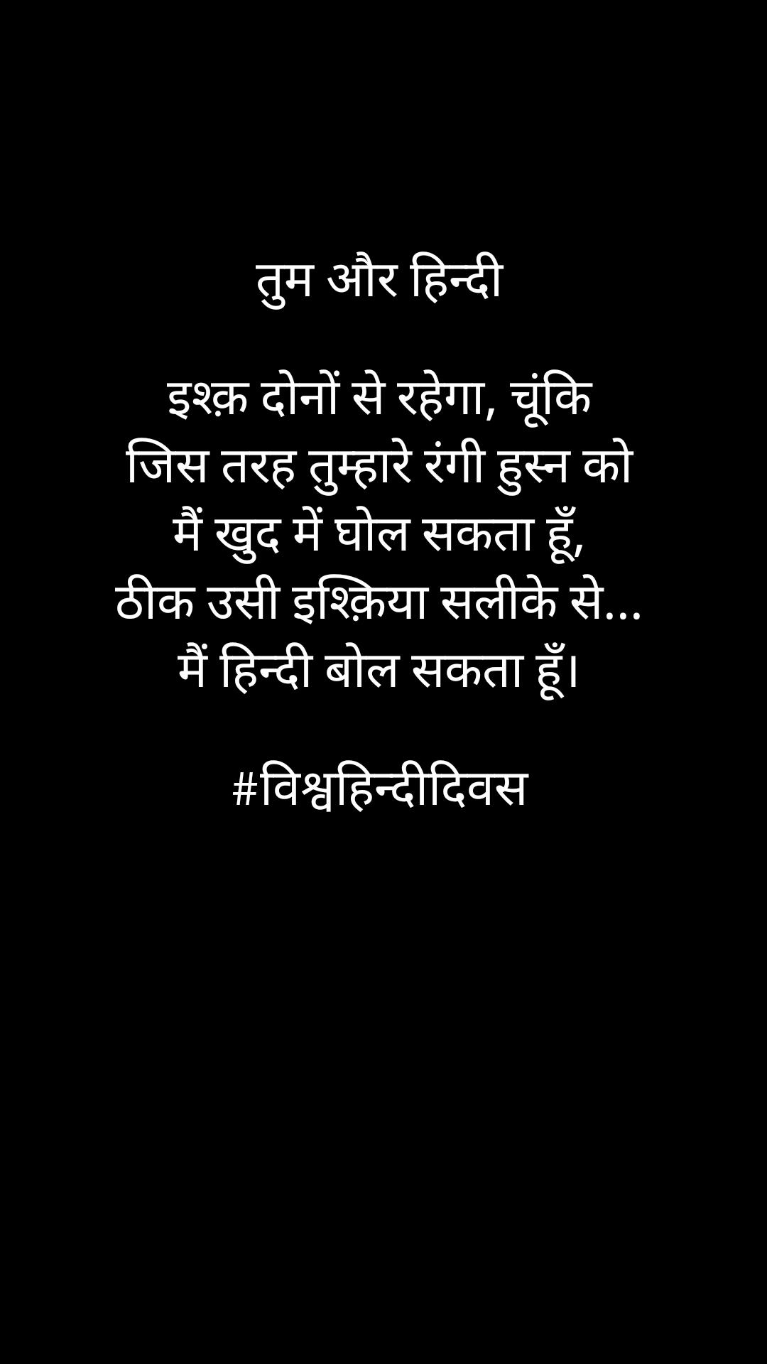 तुम और हिन्दी  इश्क़ दोनों से रहेगा, चूंकि जिस तरह तुम्हारे रंगी हुस्न को मैं खुद में घोल सकता हूँ, ठीक उसी इश्क़िया सलीके से... मैं हिन्दी बोल सकता हूँ।  #विश्वहिन्दीदिवस