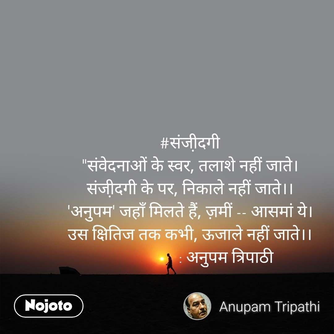 """#संजी़दगी """"संवेदनाओं के स्वर, तलाशे नहीं जाते। संजी़दगी के पर, निकाले नहीं जाते।। 'अनुपम' जहाँ मिलते हैं, ज़मीं -- आसमां ये। उस क्षितिज तक कभी, ऊजाले नहीं जाते।।                   : अनुपम त्रिपाठी"""