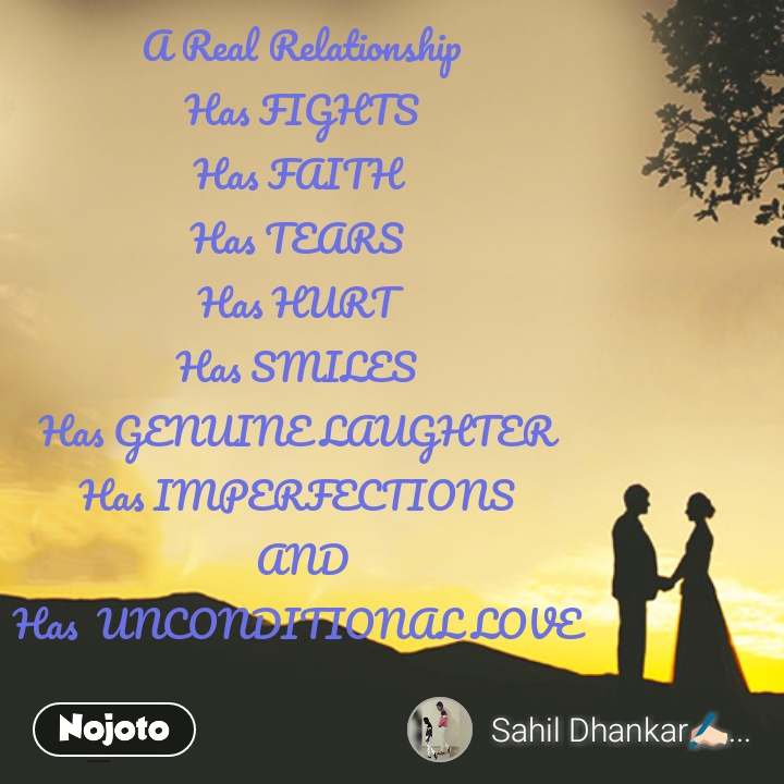 A Real Relationship  Has FIGHTS  Has FAITH  Has TEARS  Has HURT  Has SMILES  Has GENUINE LAUGHTER  Has IMPERFECTIONS  AND Has  UNCONDITIONAL LOVE
