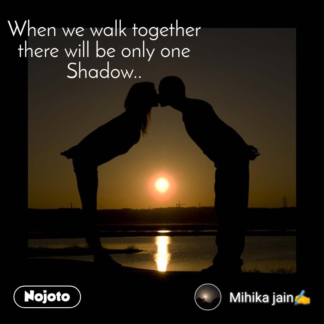 When we walk together there will be only one Shadow..
