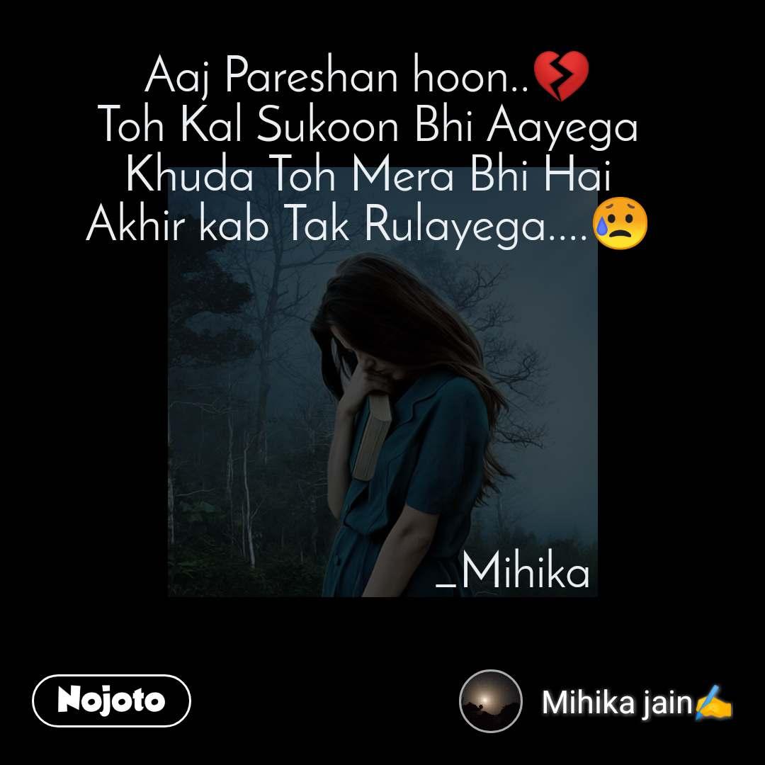 Aaj Pareshan hoon..💔 Toh Kal Sukoon Bhi Aayega Khuda Toh Mera Bhi Hai Akhir kab Tak Rulayega....😥                               _Mihika