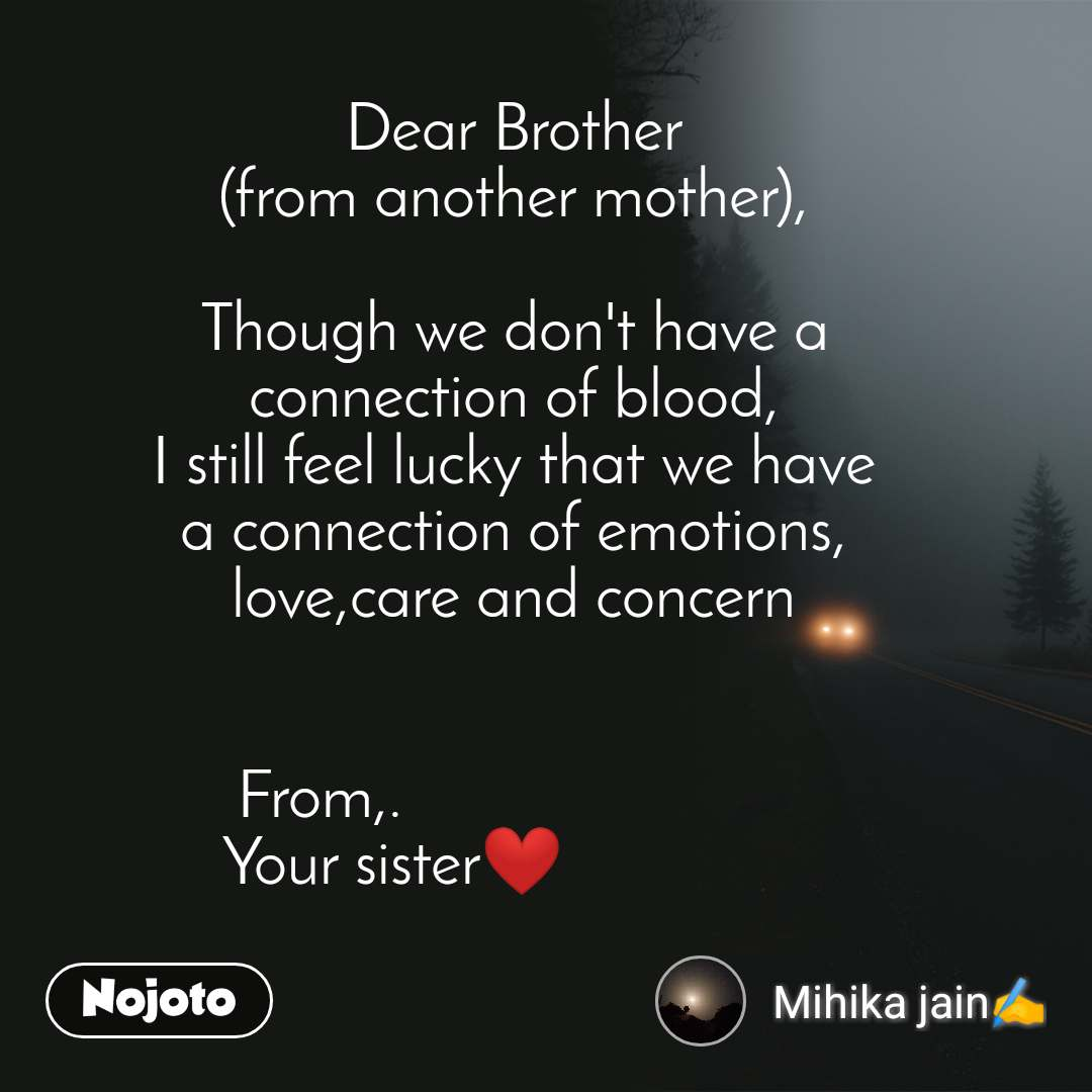 Dear Brother (from another mother),  Though we don't have a connection of blood, I still feel lucky that we have a connection of emotions, love,care and concern   From,.                         Your sister❤️