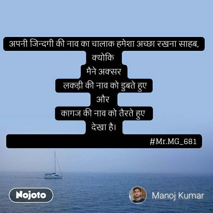 अपनी जिन्दगी की नाव का चालाक हमेशा अच्छा रखना साहब, क्योकि  मैने अक्सर  लकड़ी की नाव को डुबते हुए और  कागज की नाव को तैरते हुए  देखा है।                                                                    #Mr.MG_681