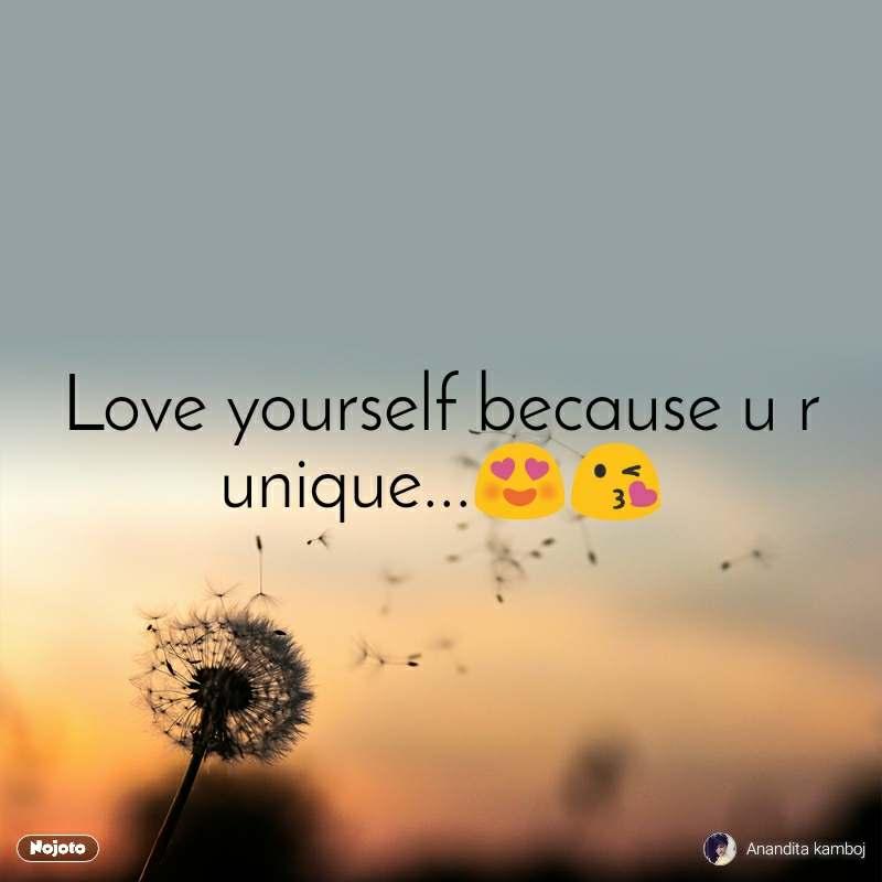 Love yourself because u r unique...😍😘