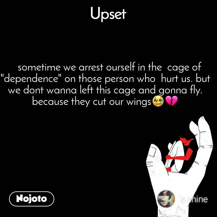 "Upset    sometime we arrest ourself in the  cage of ""dependence"" on those person who  hurt us. but we dont wanna left this cage and gonna fly. because they cut our wings😢💔"