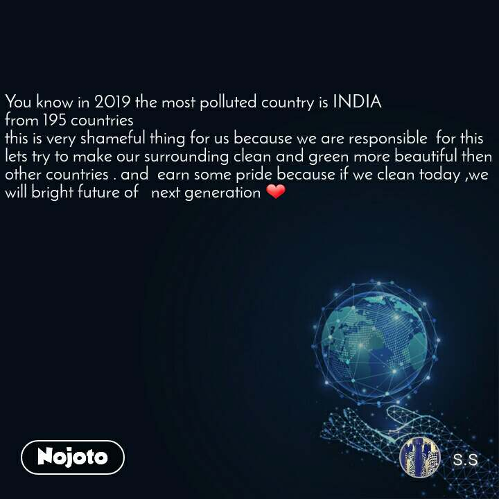 You know in 2019 the most polluted country is INDIA from 195 countries this is very shameful thing for us because we are responsible  for this  lets try to make our surrounding clean and green more beautiful then other countries . and  earn some pride because if we clean today ,we  will bright future of   next generation ❤