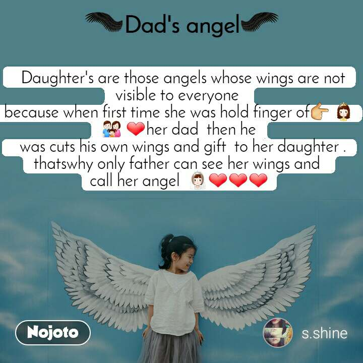 Dads Angel   Daughter's are those angels whose wings are not visible to everyone  because when first time she was hold finger of👉 👸👪 ❤her dad  then he   was cuts his own wings and gift  to her daughter . thatswhy only father can see her wings and  call her angel  👰❤❤❤