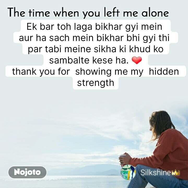 The time when you left me alone Ek bar toh laga bikhar gyi mein  aur ha sach mein bikhar bhi gyi thi  par tabi meine sikha ki khud ko sambalte kese ha. ❤ thank you for  showing me my  hidden  strength