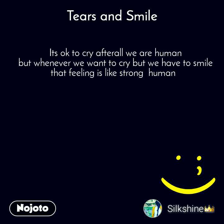 Its ok to cry afterall we are human  but whenever we want to cry but we have to smile that feeling is like strong  human