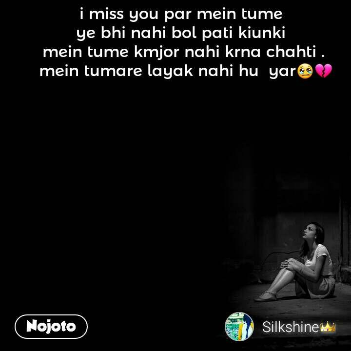 Alone and You  i miss you par mein tume  ye bhi nahi bol pati kiunki  mein tume kmjor nahi krna chahti .  mein tumare layak nahi hu  yar😢💔