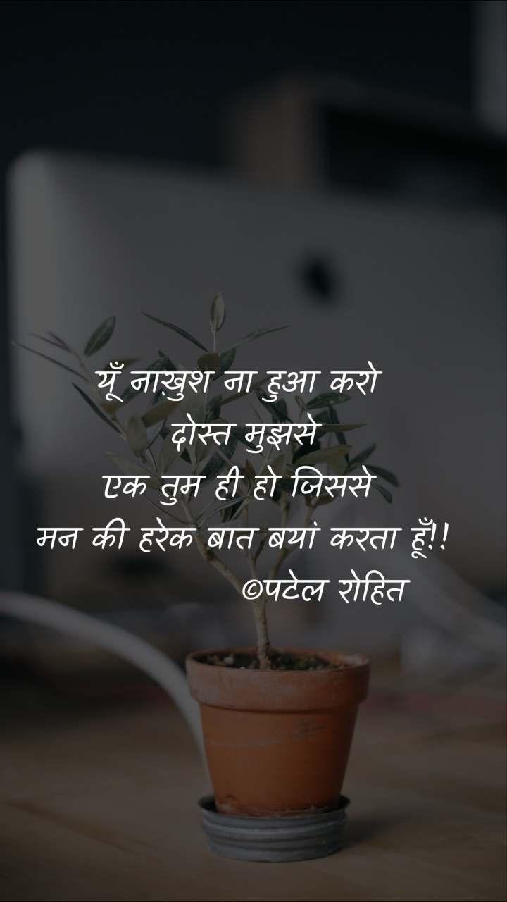 यूँ नाख़ुश ना हुआ करो  दोस्त मुझसे एक तुम ही हो जिससे  मन की हरेक बात बयां करता हूँ!!             ©पटेल रोहित
