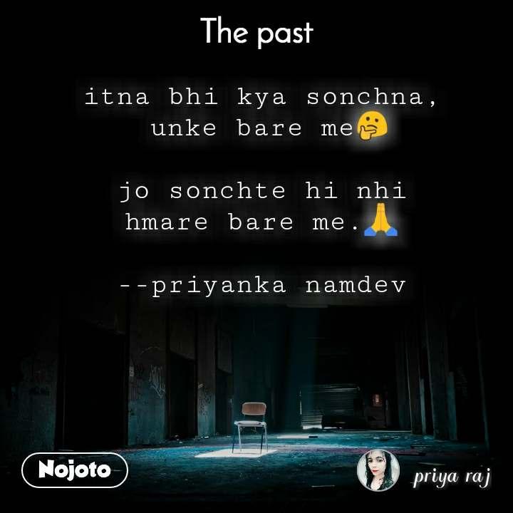 The past itna bhi kya sonchna,  unke bare me🤔  jo sonchte hi nhi hmare bare me.🙏  --priyanka namdev