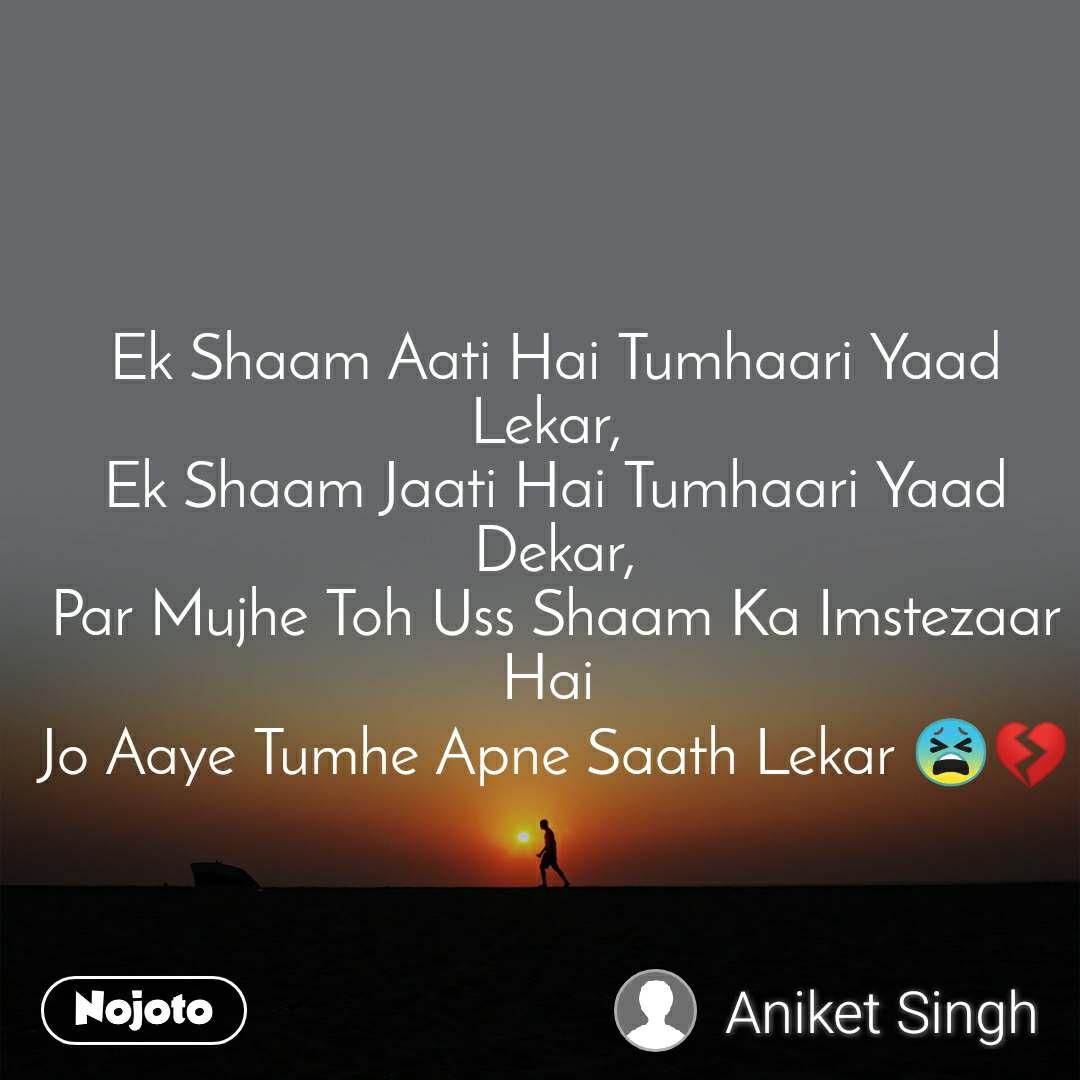 Ek Shaam Aati Hai Tumhaari Yaad Lekar,  Ek Shaam Jaati Hai Tumhaari Yaad Dekar, Par Mujhe Toh Uss Shaam Ka Imstezaar Hai  Jo Aaye Tumhe Apne Saath Lekar 😫💔