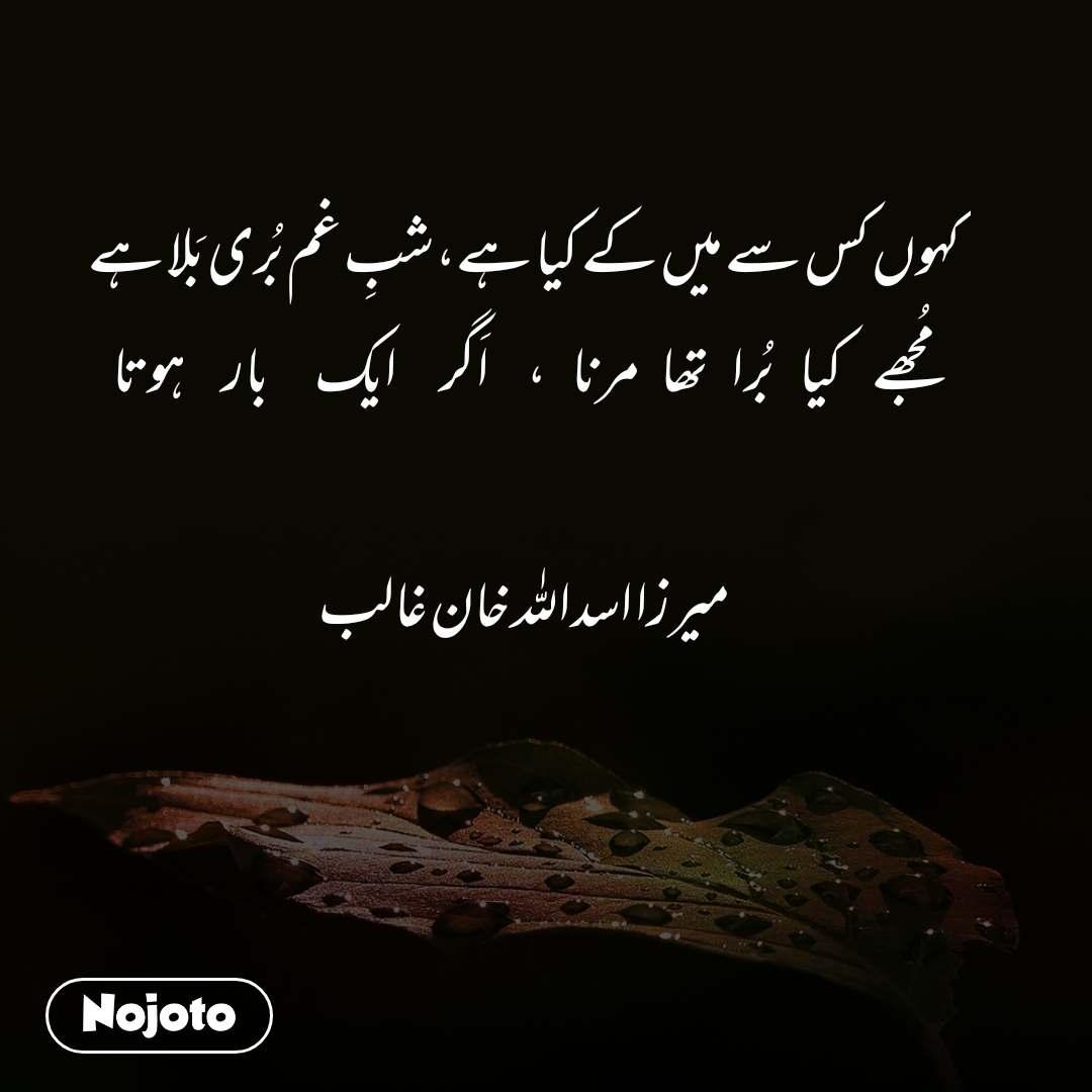 کہوں کس سے میں کے کیا ہے،شبِ غم بُری بَلا ہے مُجھے              کیا            بُرا           تھا          مرنا            ،                  اَگر                     ایک                      بار                  ہوتا  میرزا اسداللہ خان غالب
