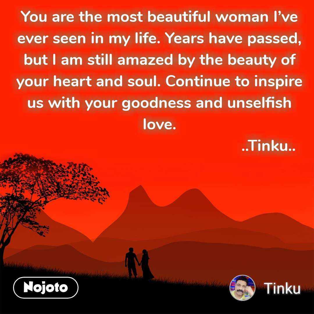You are the most beautiful woman I've ever seen in my life. Years have passed, but I am still amazed by the beauty of your heart and soul. Continue to inspire us with your goodness and unselfish love.                                                    ..Tinku..
