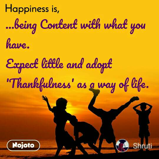 Happiness is  ...being Content with what you have. Expect little and adopt 'Thankfulness' as a way of life.