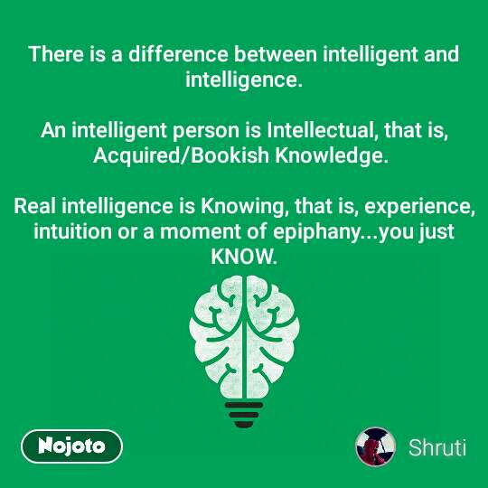 There is a difference between intelligent and intelligence.  An intelligent person is Intellectual, that is, Acquired/Bookish Knowledge.   Real intelligence is Knowing, that is, experience, intuition or a moment of epiphany...you just KNOW.