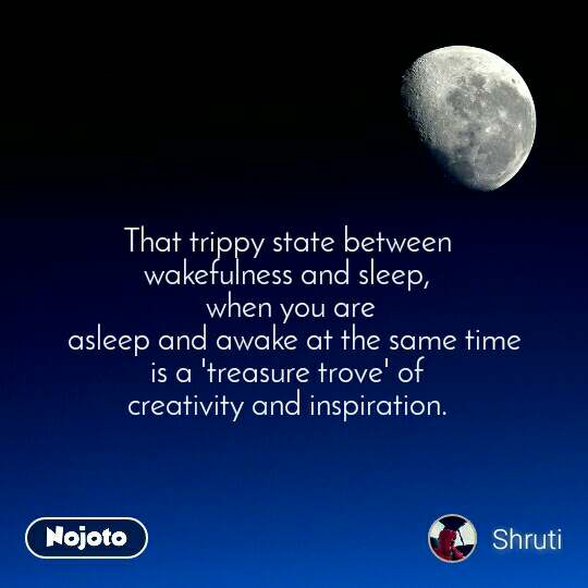 That trippy state between  wakefulness and sleep,  when you are  asleep and awake at the same time  is a 'treasure trove' of   creativity and inspiration.