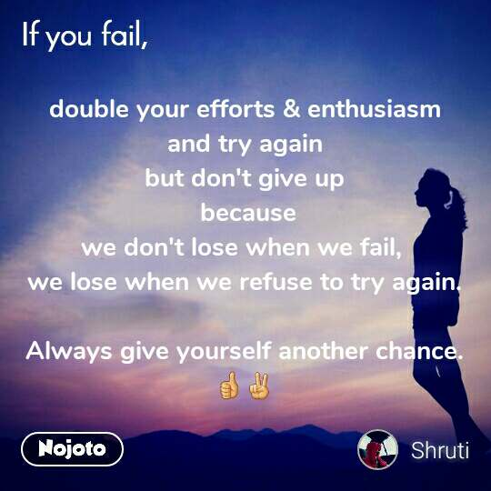 double your efforts & enthusiasm and try again but don't give up   because  we don't lose when we fail,  we lose when we refuse to try again.  Always give yourself another chance. 👍✌