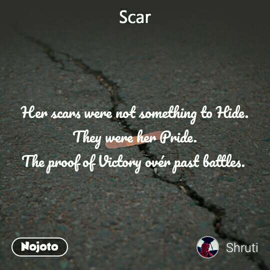 Scar  Her scars were not something to Hide.  They were her Pride. The proof of Victory ovér past battles.