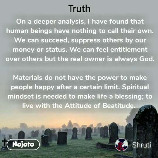 Truth On a deeper analysis, I have found that human beings have nothing to call their own. We can succeed, suppress others by our money or status. We can feel entitlement over others but the real owner is always God.  Materials do not have the power to make people happy after a certain limit. Spiritual mindset is needed to make life a blessing; to live with the Attitude of Beatitude.