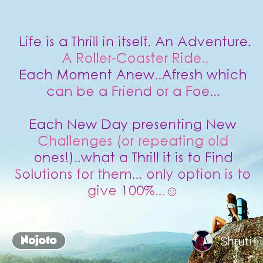 Life is a Thrill in itself. An Adventure.  A Roller-Coaster Ride.. Each Moment Anew..Afresh which can be a Friend or a Foe...  Each New Day presenting New Challenges (or repeating old ones!)..what a Thrill it is to Find Solutions for them... only option is to give 100%...☺