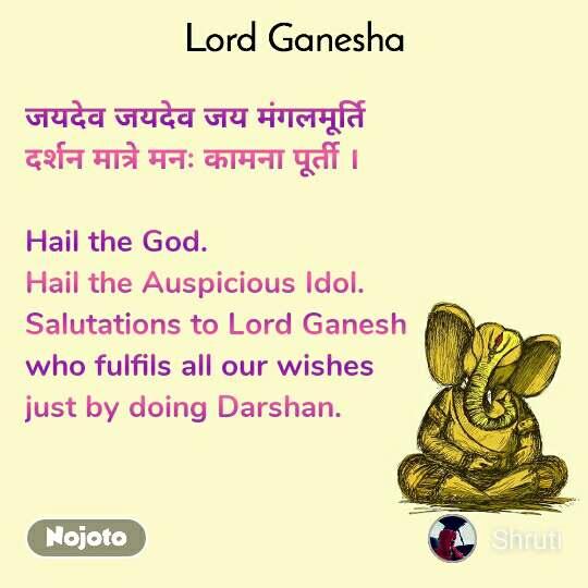 Ganpati Bappa जयदेव जयदेव जय मंगलमूर्ति दर्शन मात्रे मनः कामना पूर्ती ।  Hail the God. Hail the Auspicious Idol. Salutations to Lord Ganesh  who fulfils all our wishes  just by doing Darshan.