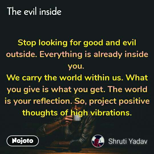 The evil quotes  Stop looking for good and evil outside. Everything is already inside you.  We carry the world within us. What you give is what you get. The world is your reflection. So, project positive thoughts of high vibrations.