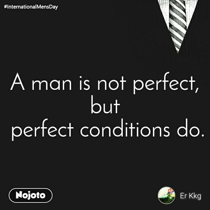 A man is not perfect, but  perfect conditions do.