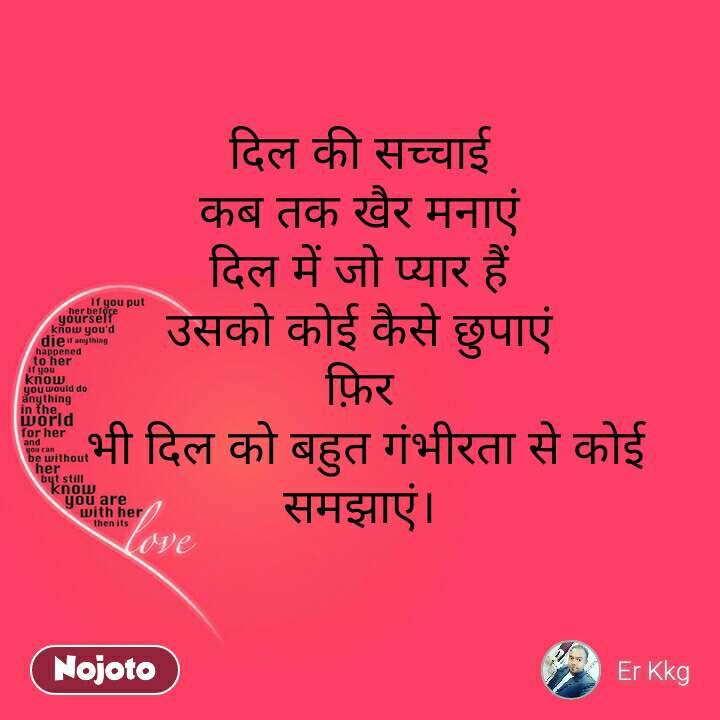Love दिल की सच्चाई कब तक खैर मनाएं दिल में जो प्यार हैं उसको कोई कैसे छुपाएं फ़िर  भी दिल को बहुत गंभीरता से कोई समझाएं।