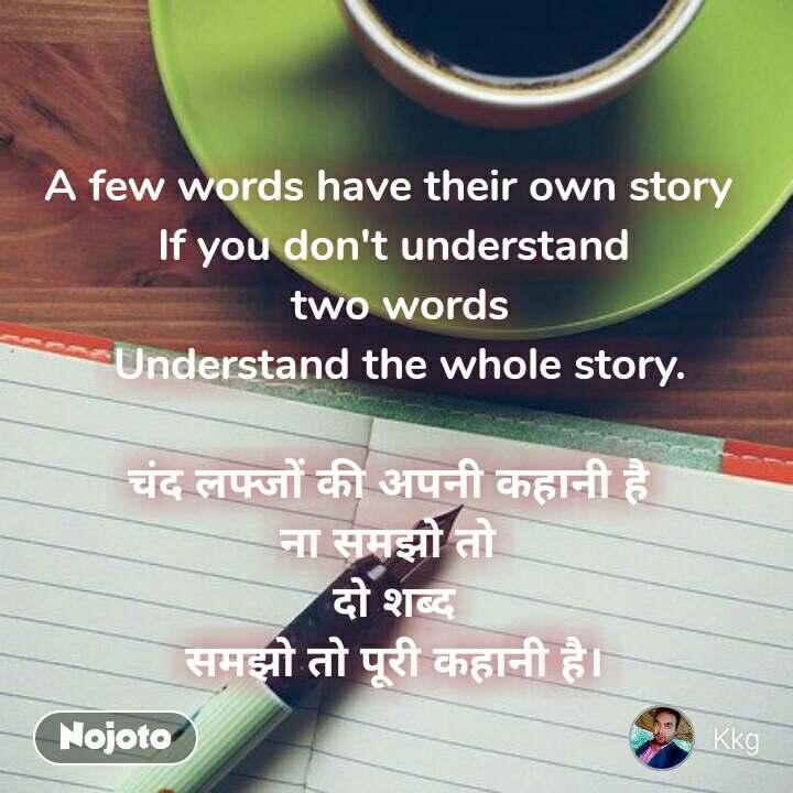 A few words have their own story  If you don't understand  two words  Understand the whole story.  चंद लफ्जों की अपनी कहानी है ना समझो तो  दो शब्द  समझो तो पूरी कहानी है।