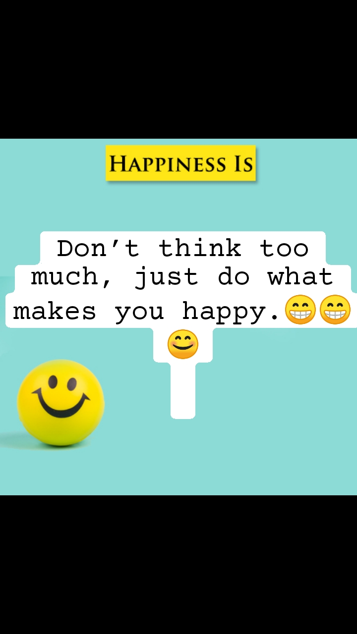 Hapiness Is Don't think too much, just do what makes you happy.😁😁😊