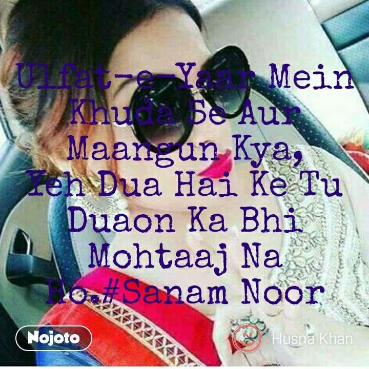 Ulfat-e-Yaar Mein Khuda Se Aur Maangun Kya, Yeh Dua Hai Ke Tu Duaon Ka Bhi Mohtaaj Na Ho.#Sanam Noor