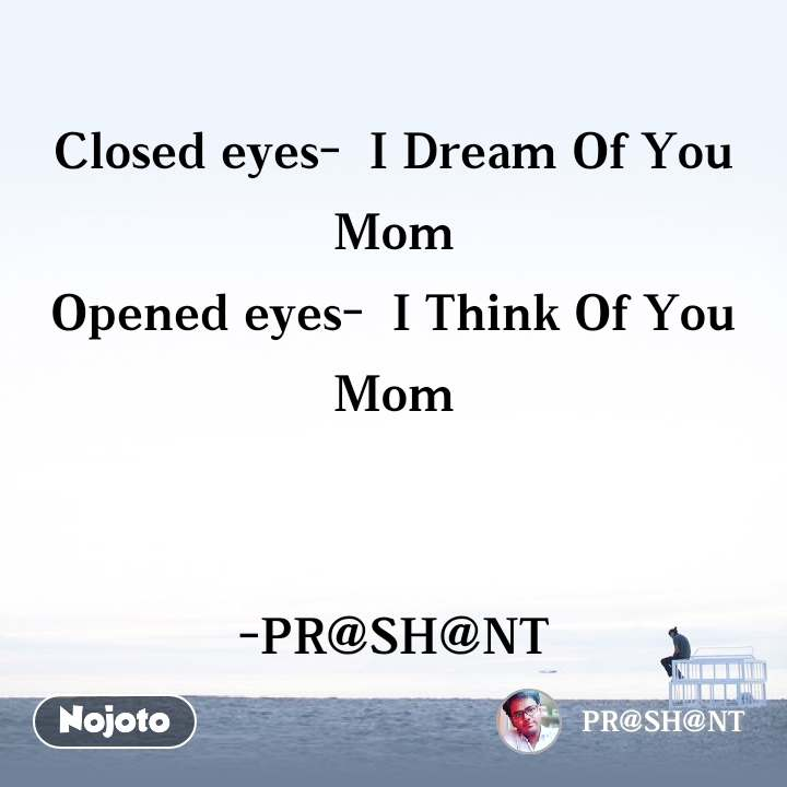 Closed eyes-  I Dream Of You Mom Opened eyes-  I Think Of You Mom   -PR@SH@NT