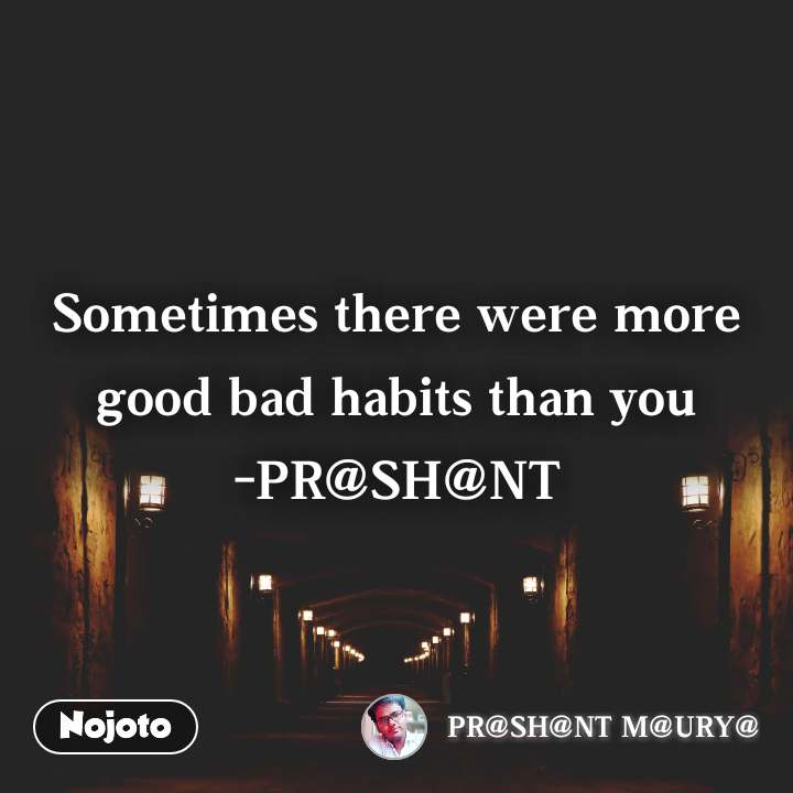 Sometimes there were more good bad habits than you -PR@SH@NT