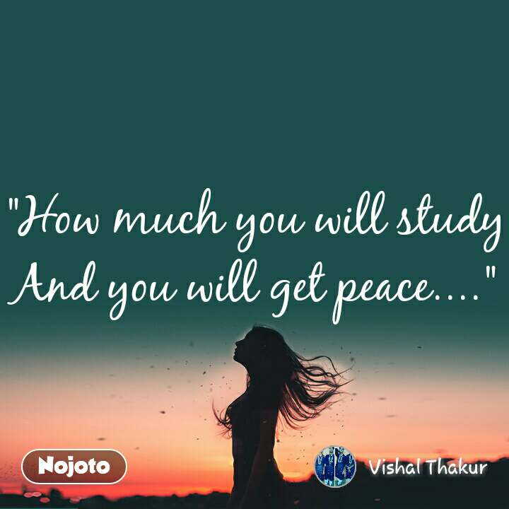 """""""How much you will study And you will get peace...."""""""