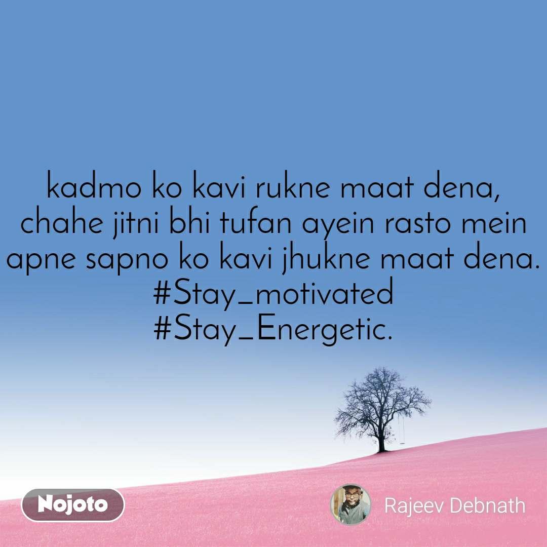 kadmo ko kavi rukne maat dena, chahe jitni bhi tufan ayein rasto mein apne sapno ko kavi jhukne maat dena. #Stay_motivated #Stay_Energetic.