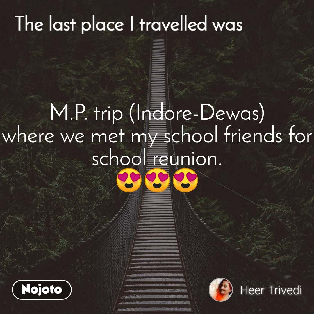 The last place I traveled was M.P. trip (Indore-Dewas) where we met my school friends for school reunion. 😍😍😍
