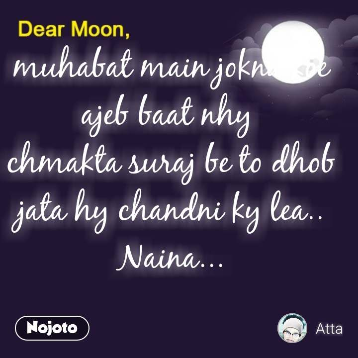 Dear Moon muhabat main jokna koe ajeb baat nhy  chmakta suraj be to dhob jata hy chandni ky lea.. Naina...