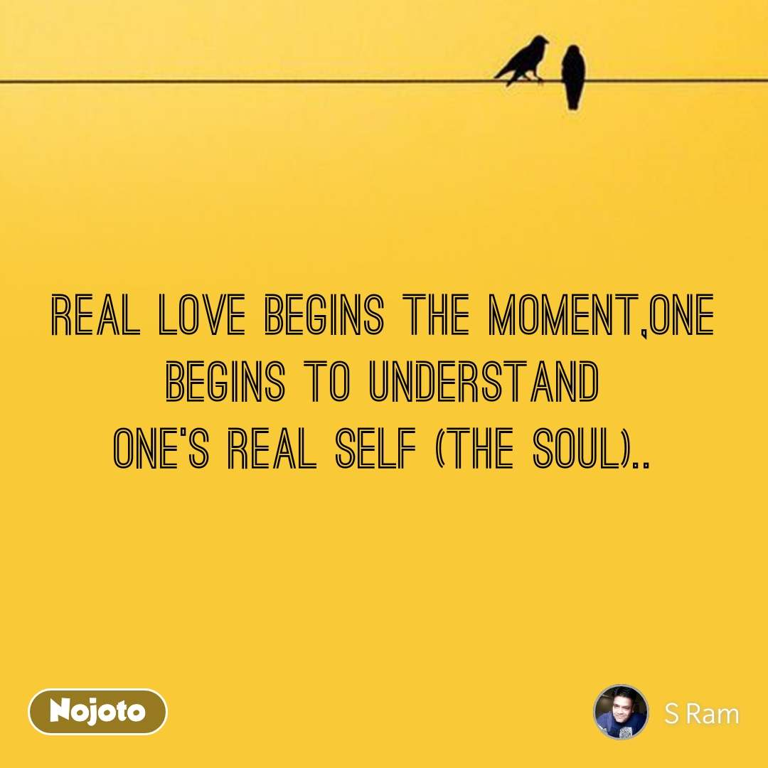 Real love begins the moment,One begins to understand one's real self (the soul)..